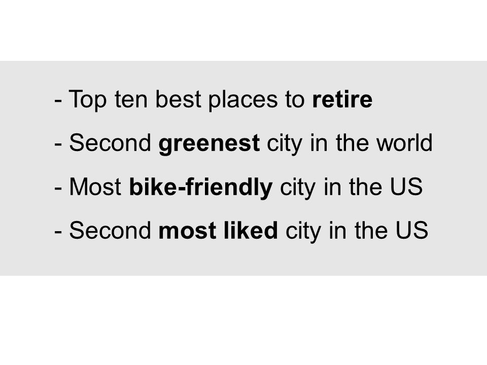 - Top ten best places to retire - Second greenest city in the world - Most bike-friendly city in the US - Second most liked city in the US