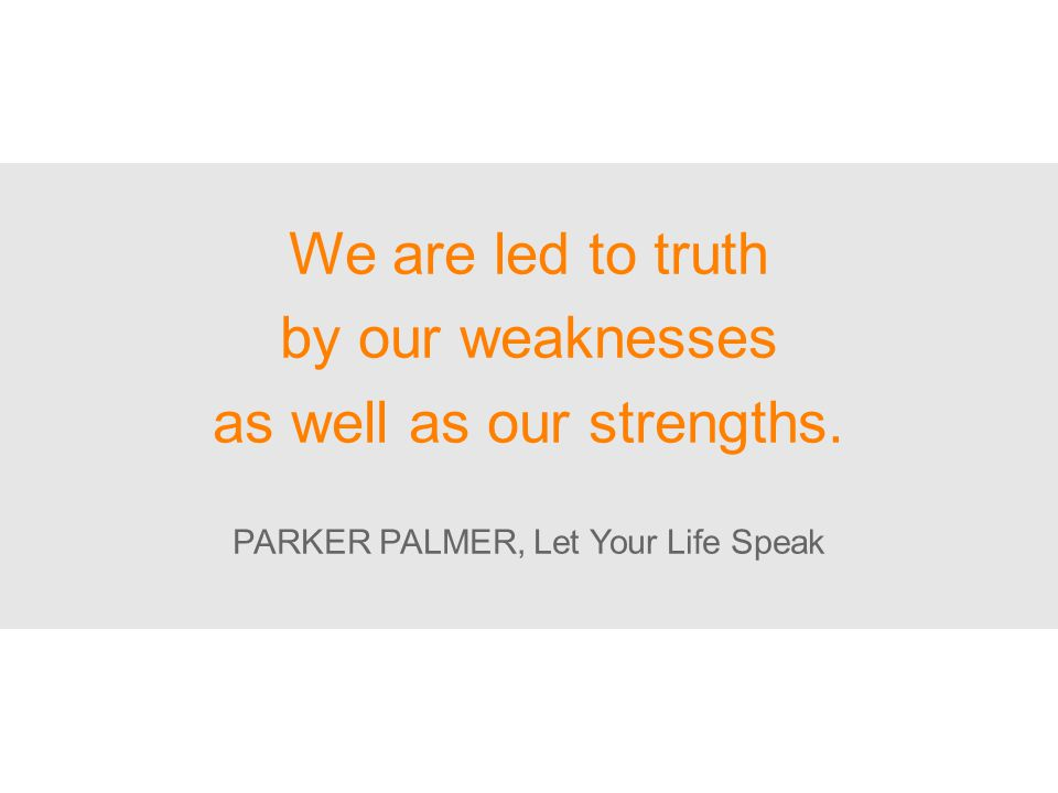 We are led to truth by our weaknesses as well as our strengths. PARKER PALMER, Let Your Life Speak