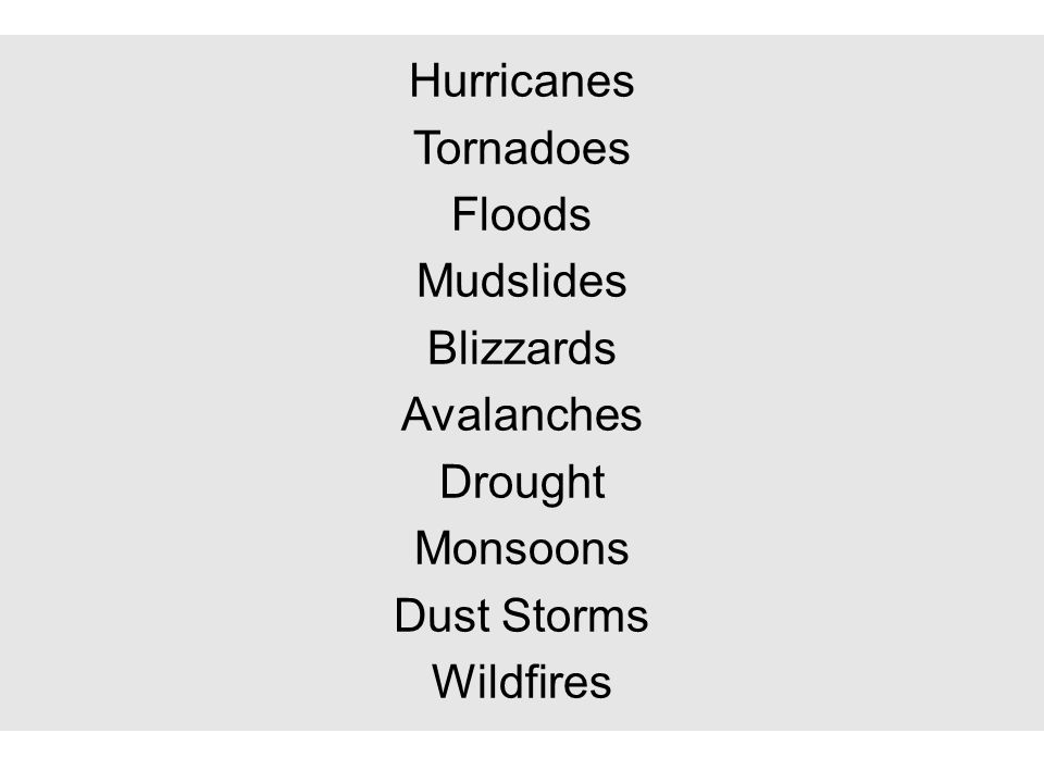 Hurricanes Tornadoes Floods Mudslides Blizzards Avalanches Drought Monsoons Dust Storms Wildfires