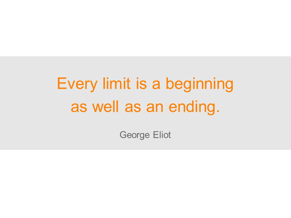 Every limit is a beginning as well as an ending. George Eliot