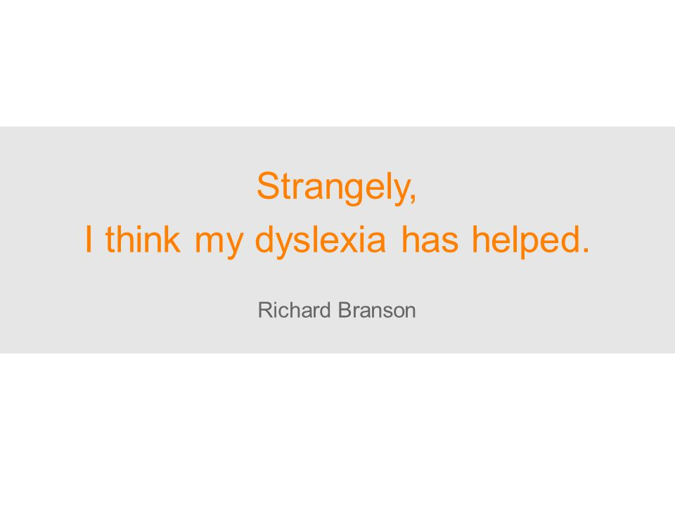 Strangely, I think my dyslexia has helped. Richard Branson
