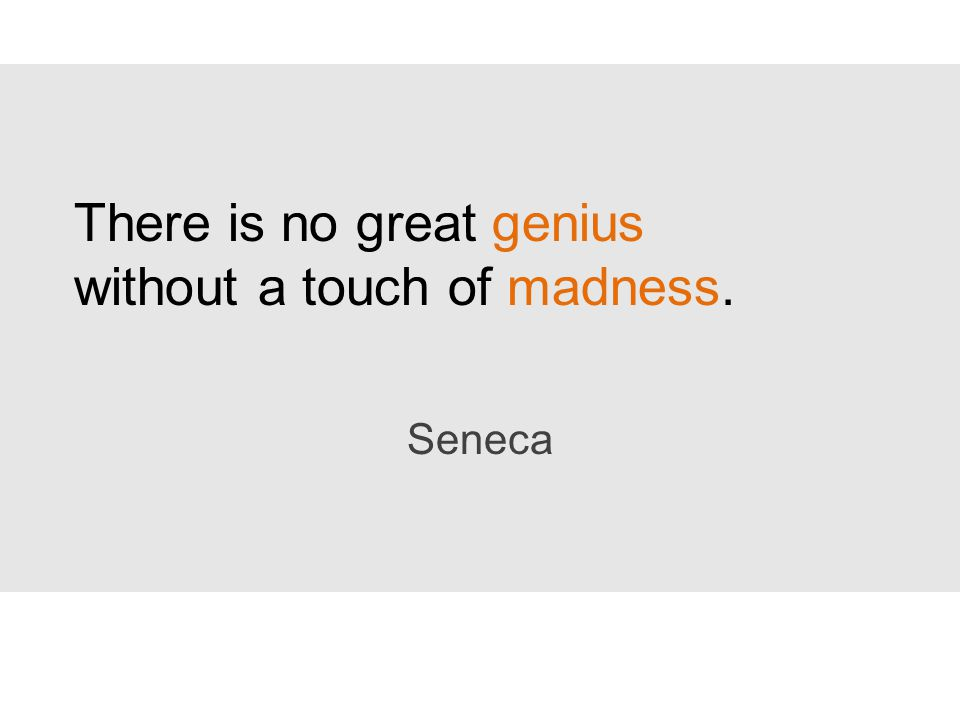 There is no great genius without a touch of madness. Seneca