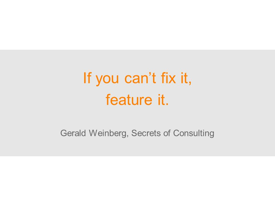 If you can't fix it, feature it. Gerald Weinberg, Secrets of Consulting