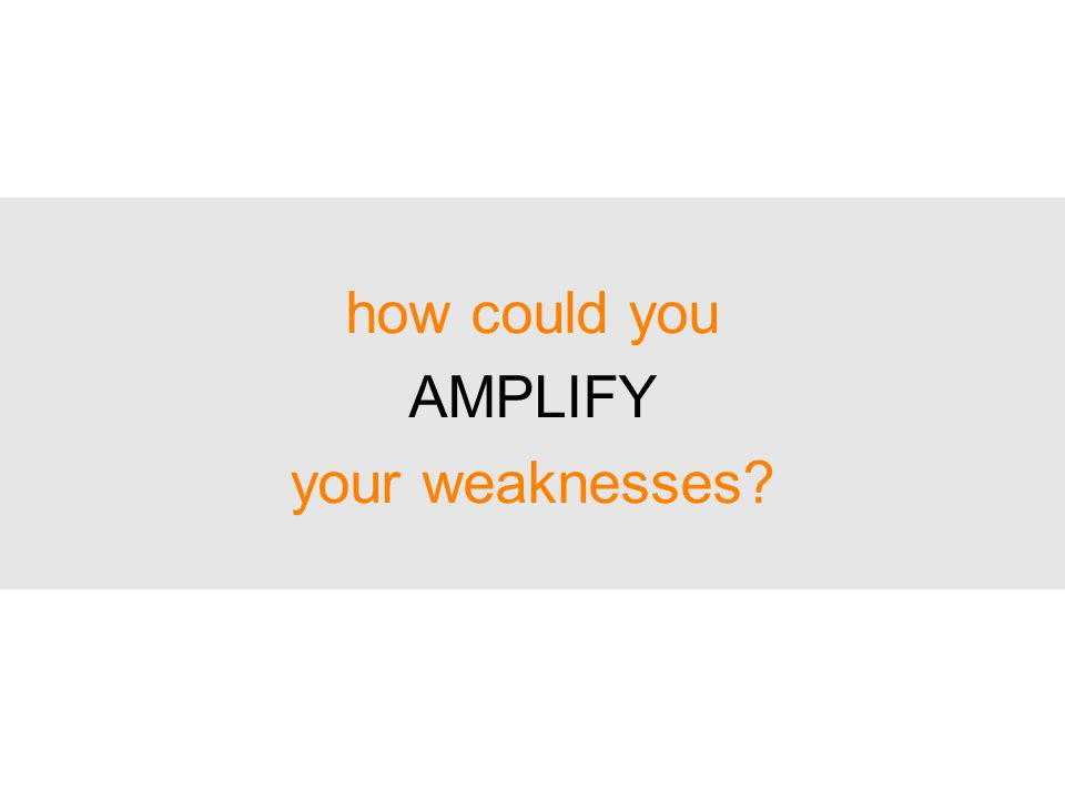 how could you AMPLIFY your weaknesses
