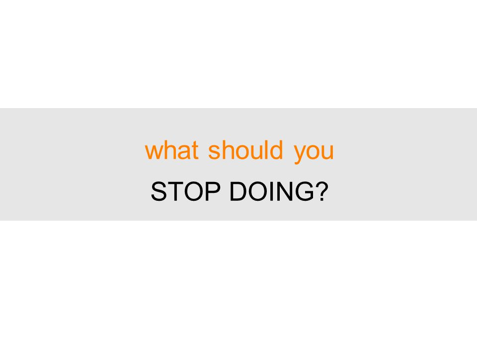 what should you STOP DOING?