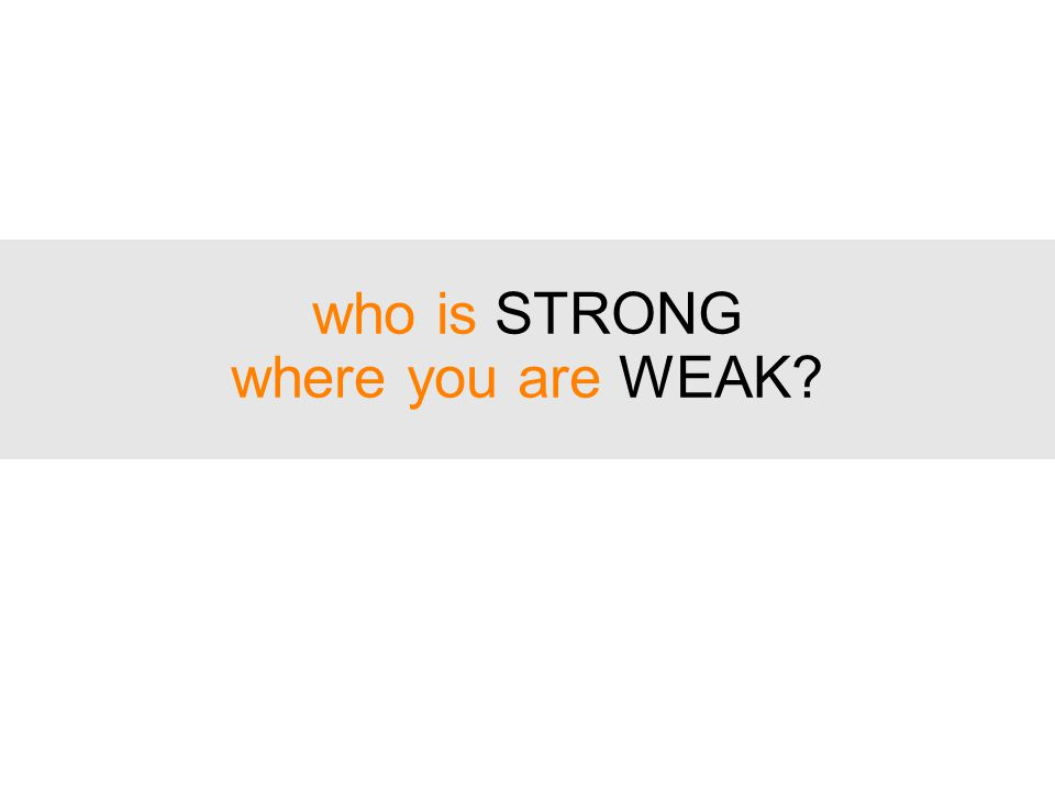 who is STRONG where you are WEAK?