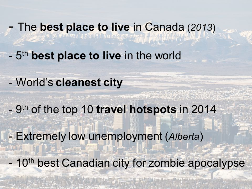 - The best place to live in Canada (2013) - 5 th best place to live in the world - World's cleanest city - 9 th of the top 10 travel hotspots in 2014