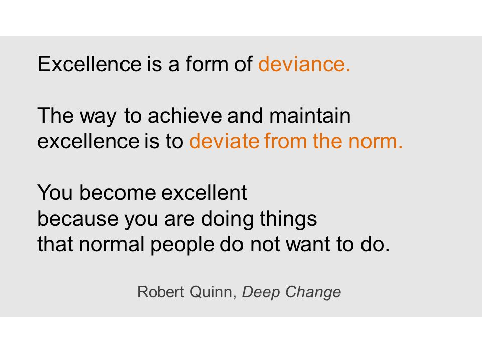 Excellence is a form of deviance. The way to achieve and maintain excellence is to deviate from the norm. You become excellent because you are doing t