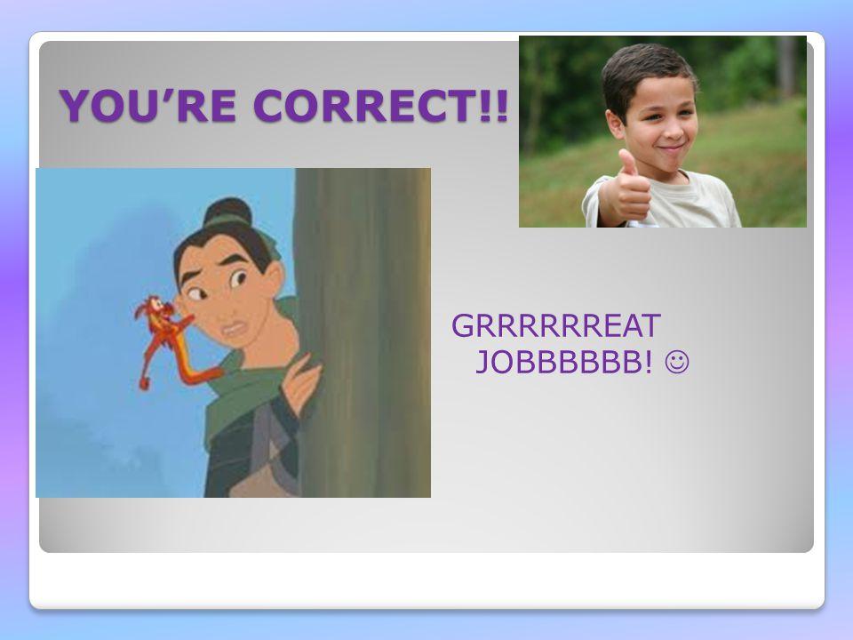 YOU'RE CORRECT!! GRRRRRREAT JOBBBBBB!