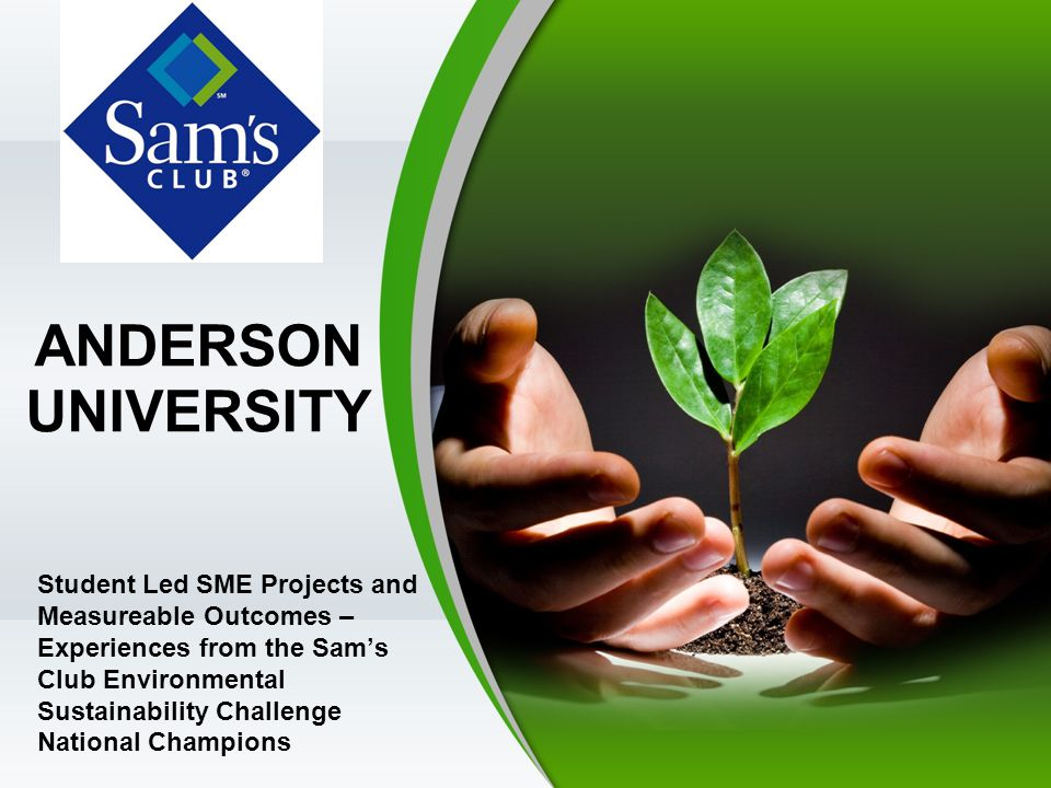ANDERSON UNIVERSITY Student Led SME Projects and Measureable Outcomes – Experiences from the Sam's Club Environmental Sustainability Challenge National Champions