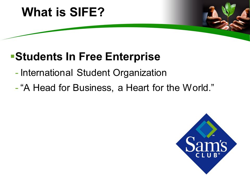  Students In Free Enterprise -International Student Organization - A Head for Business, a Heart for the World. What is SIFE