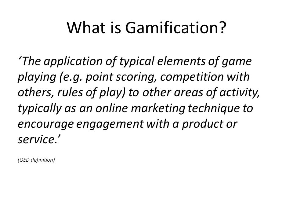 What is Gamification. 'The application of typical elements of game playing (e.g.