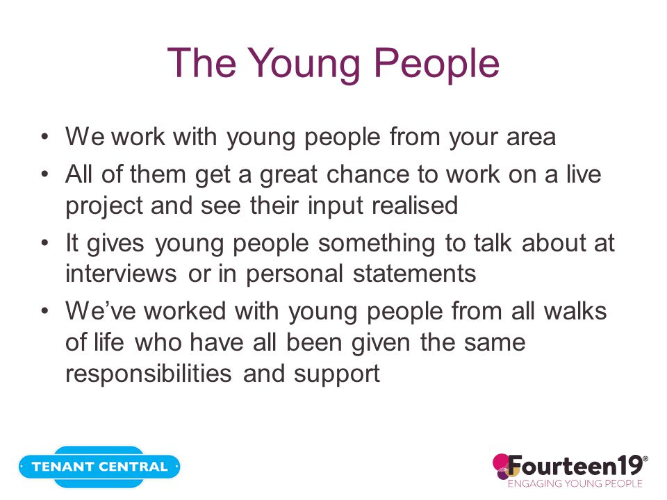 The Young People We work with young people from your area All of them get a great chance to work on a live project and see their input realised It gives young people something to talk about at interviews or in personal statements We've worked with young people from all walks of life who have all been given the same responsibilities and support