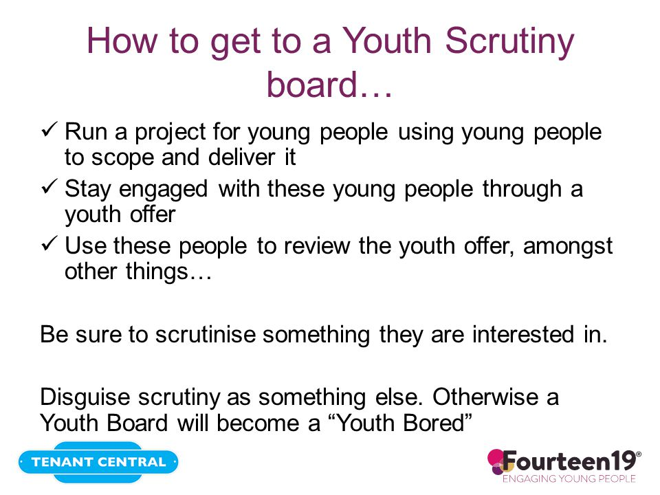 How to get to a Youth Scrutiny board… Run a project for young people using young people to scope and deliver it Stay engaged with these young people through a youth offer Use these people to review the youth offer, amongst other things… Be sure to scrutinise something they are interested in.