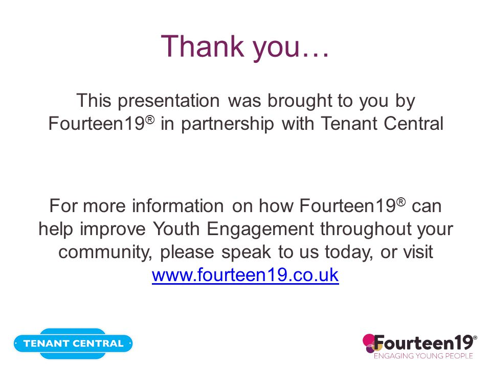 Thank you… This presentation was brought to you by Fourteen19 ® in partnership with Tenant Central For more information on how Fourteen19 ® can help improve Youth Engagement throughout your community, please speak to us today, or visit www.fourteen19.co.uk www.fourteen19.co.uk