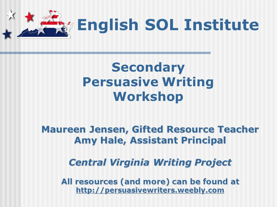 English SOL Institute Secondary Persuasive Writing Workshop Maureen Jensen, Gifted Resource Teacher Amy Hale, Assistant Principal Central Virginia Writing Project All resources (and more) can be found at http://persuasivewriters.weebly.com