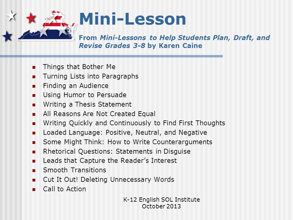 K-12 English SOL Institute October 2013 Mini-Lesson From Mini-Lessons to Help Students Plan, Draft, and Revise Grades 3-8 by Karen Caine Things that Bother Me Turning Lists into Paragraphs Finding an Audience Using Humor to Persuade Writing a Thesis Statement All Reasons Are Not Created Equal Writing Quickly and Continuously to Find First Thoughts Loaded Language: Positive, Neutral, and Negative Some Might Think: How to Write Counterarguments Rhetorical Questions: Statements in Disguise Leads that Capture the Reader's Interest Smooth Transitions Cut It Out.