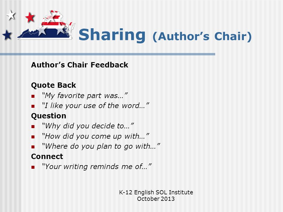 K-12 English SOL Institute October 2013 Sharing (Author's Chair) Author's Chair Feedback Quote Back My favorite part was… I like your use of the word… Question Why did you decide to… How did you come up with… Where do you plan to go with… Connect Your writing reminds me of…