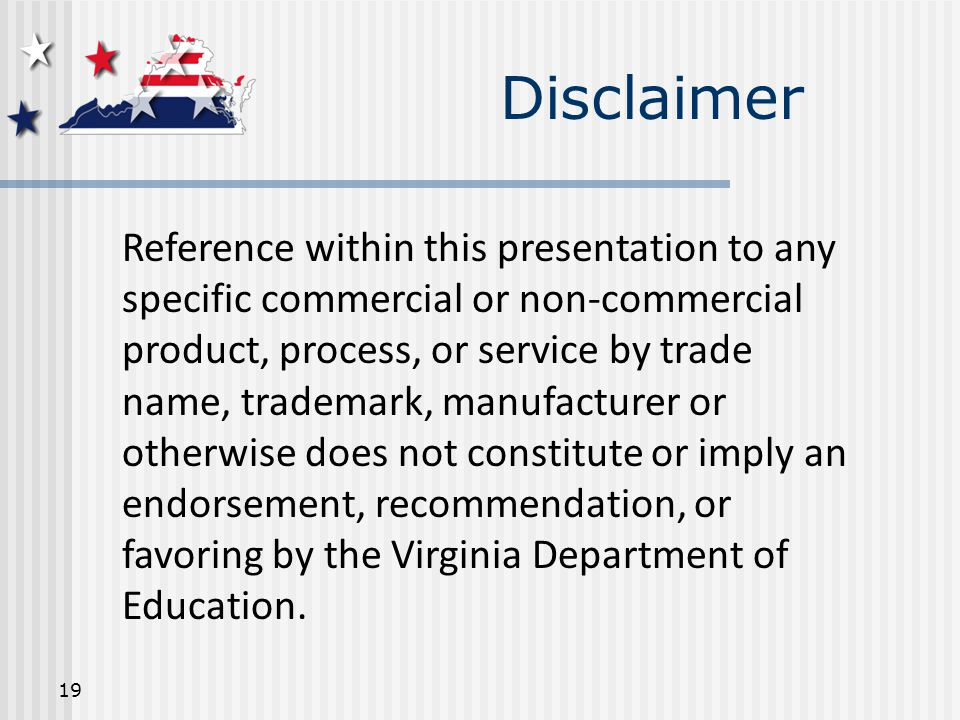 19 Reference within this presentation to any specific commercial or non-commercial product, process, or service by trade name, trademark, manufacturer or otherwise does not constitute or imply an endorsement, recommendation, or favoring by the Virginia Department of Education.