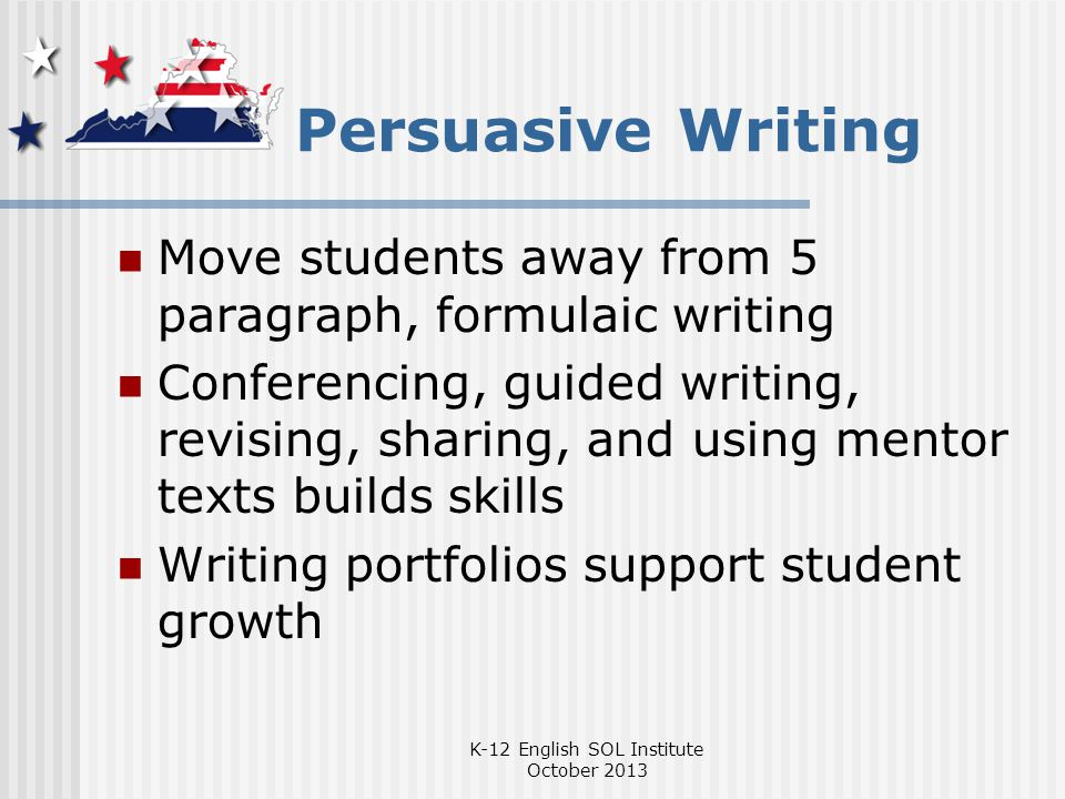 Persuasive Writing Move students away from 5 paragraph, formulaic writing Conferencing, guided writing, revising, sharing, and using mentor texts builds skills Writing portfolios support student growth K-12 English SOL Institute October 2013