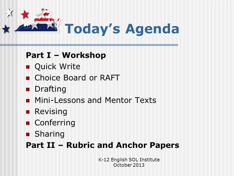 K-12 English SOL Institute October 2013 Today's Agenda Part I – Workshop Quick Write Choice Board or RAFT Drafting Mini-Lessons and Mentor Texts Revising Conferring Sharing Part II – Rubric and Anchor Papers