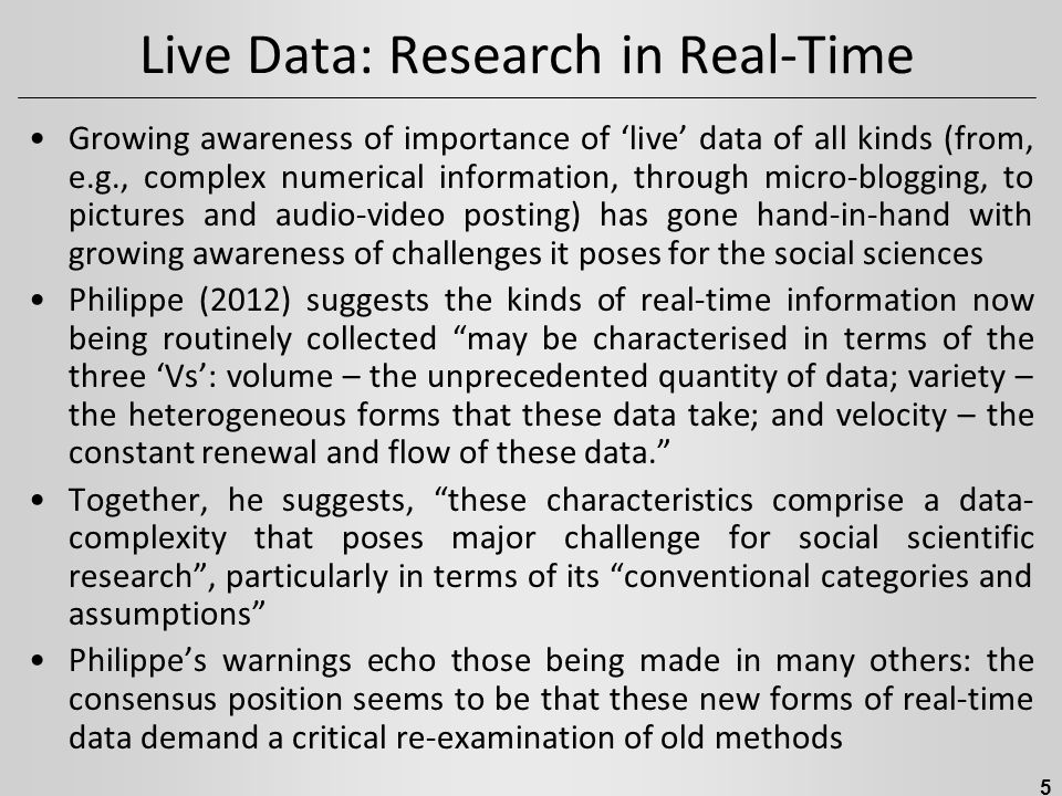 Live Data: Research in Real-Time Growing awareness of importance of 'live' data of all kinds (from, e.g., complex numerical information, through micro-blogging, to pictures and audio-video posting) has gone hand-in-hand with growing awareness of challenges it poses for the social sciences Philippe (2012) suggests the kinds of real-time information now being routinely collected may be characterised in terms of the three 'Vs': volume – the unprecedented quantity of data; variety – the heterogeneous forms that these data take; and velocity – the constant renewal and flow of these data. Together, he suggests, these characteristics comprise a data- complexity that poses major challenge for social scientific research , particularly in terms of its conventional categories and assumptions Philippe's warnings echo those being made in many others: the consensus position seems to be that these new forms of real-time data demand a critical re-examination of old methods 5