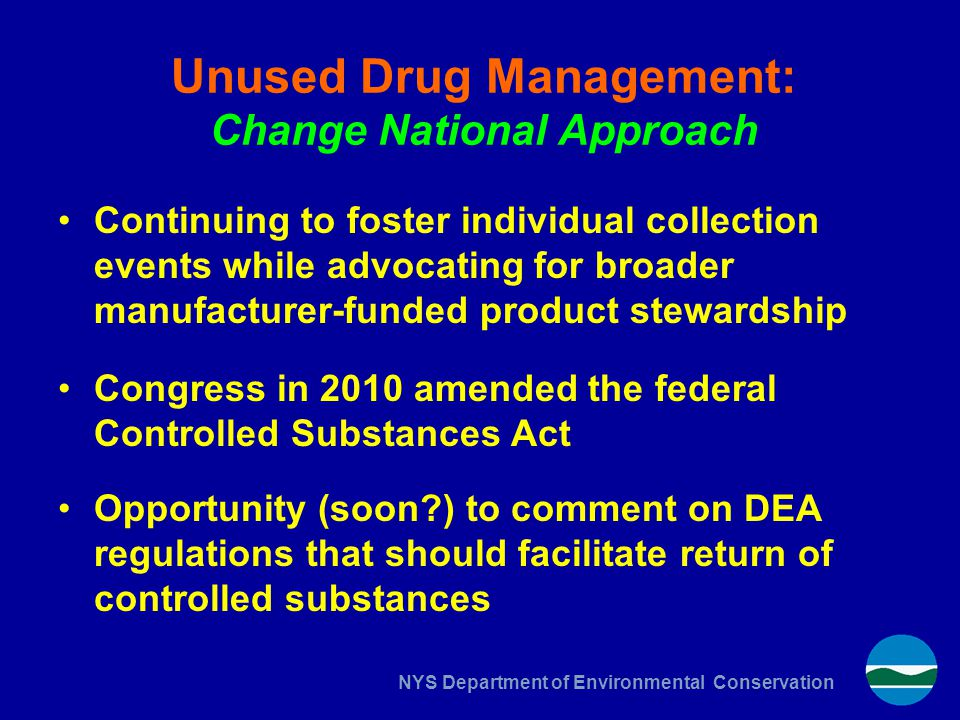 NYS Department of Environmental Conservation Unused Drug Management: Change National Approach Continuing to foster individual collection events while advocating for broader manufacturer-funded product stewardship Congress in 2010 amended the federal Controlled Substances Act Opportunity (soon ) to comment on DEA regulations that should facilitate return of controlled substances