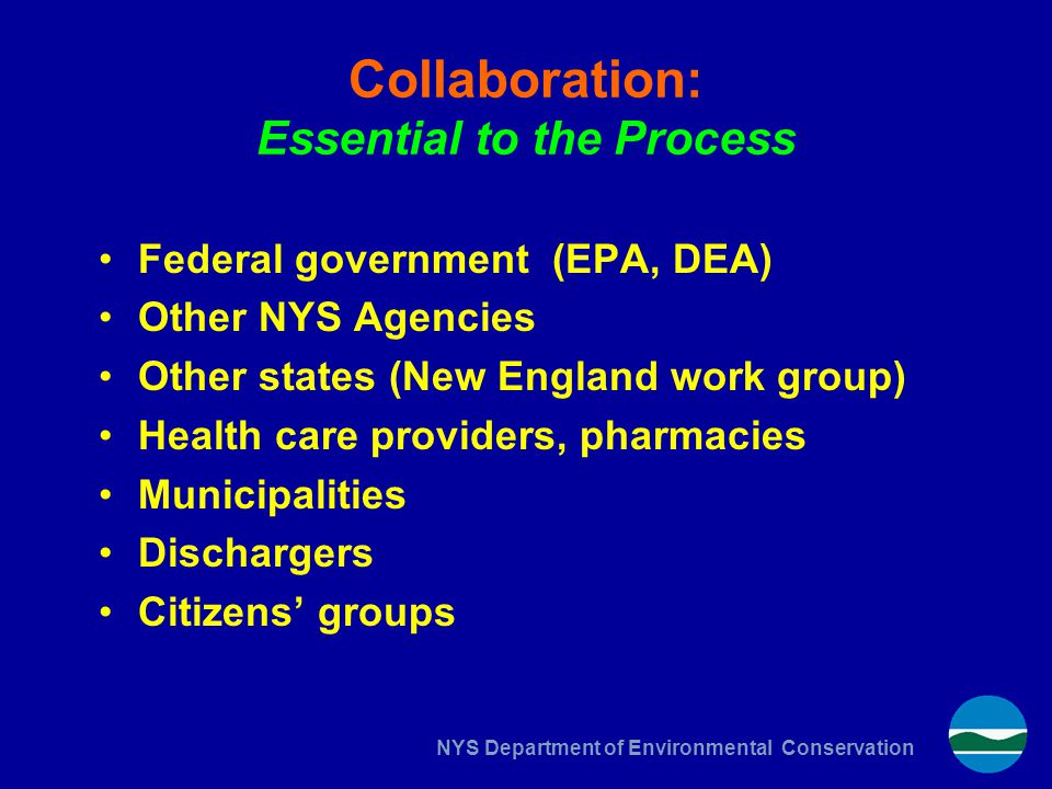 NYS Department of Environmental Conservation Collaboration: Essential to the Process Federal government (EPA, DEA) Other NYS Agencies Other states (New England work group) Health care providers, pharmacies Municipalities Dischargers Citizens' groups