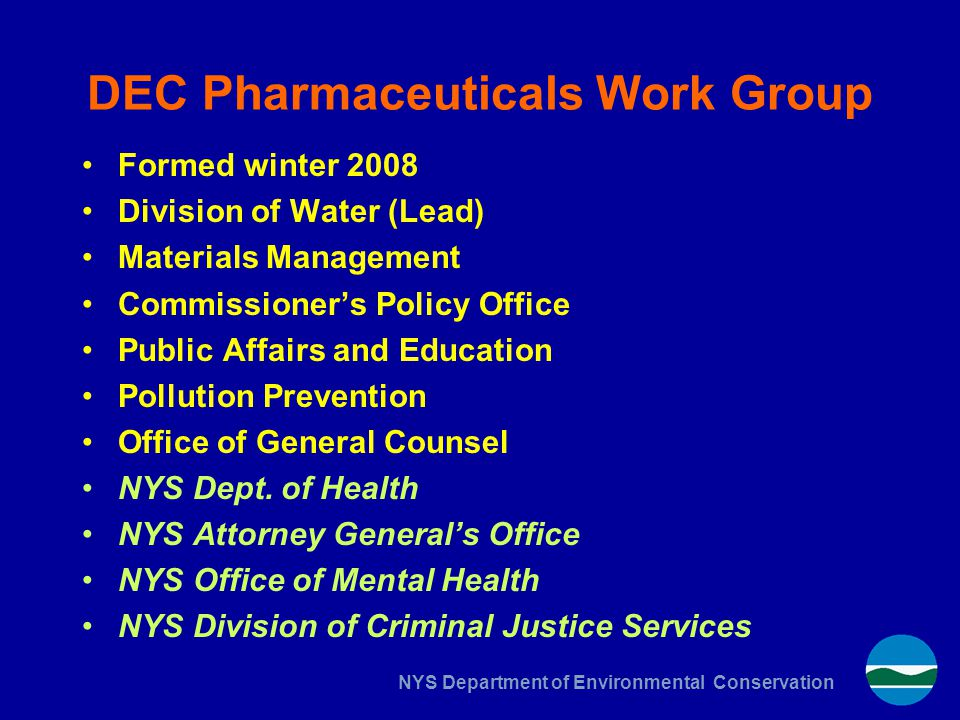 NYS Department of Environmental Conservation DEC Pharmaceuticals Work Group Formed winter 2008 Division of Water (Lead) Materials Management Commissio