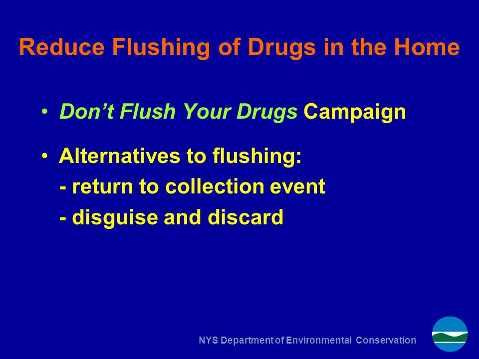 NYS Department of Environmental Conservation Reduce Flushing of Drugs in the Home Don't Flush Your Drugs Campaign Alternatives to flushing: - return t
