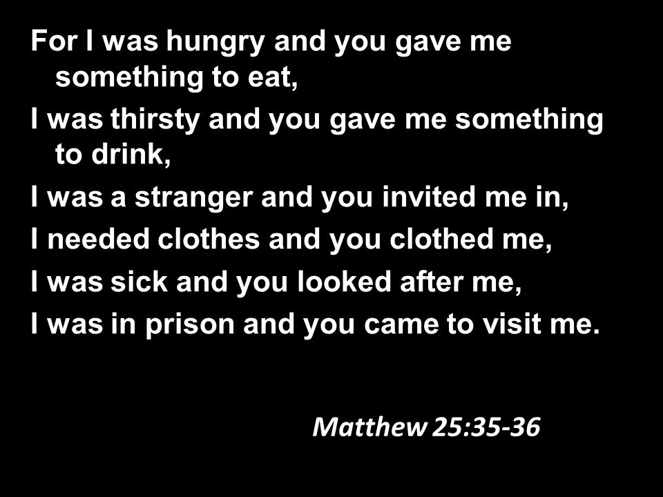 For I was hungry and you gave me something to eat, I was thirsty and you gave me something to drink, I was a stranger and you invited me in, I needed clothes and you clothed me, I was sick and you looked after me, I was in prison and you came to visit me.