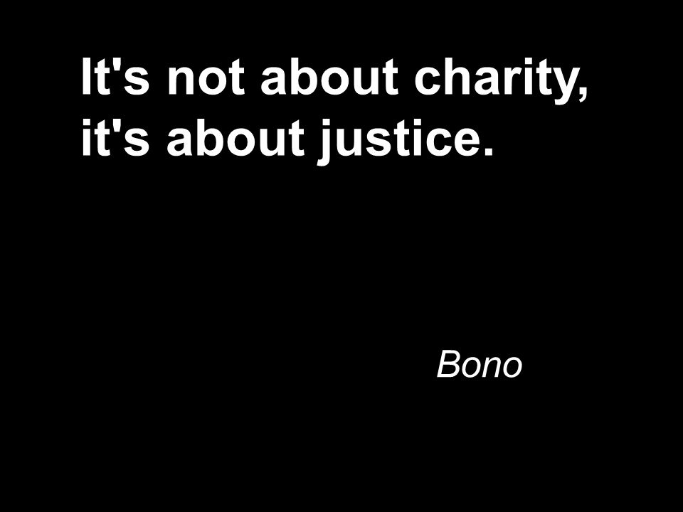 It s not about charity, it s about justice. Bono