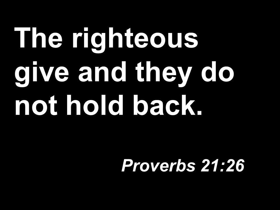 The righteous give and they do not hold back. Proverbs 21:26