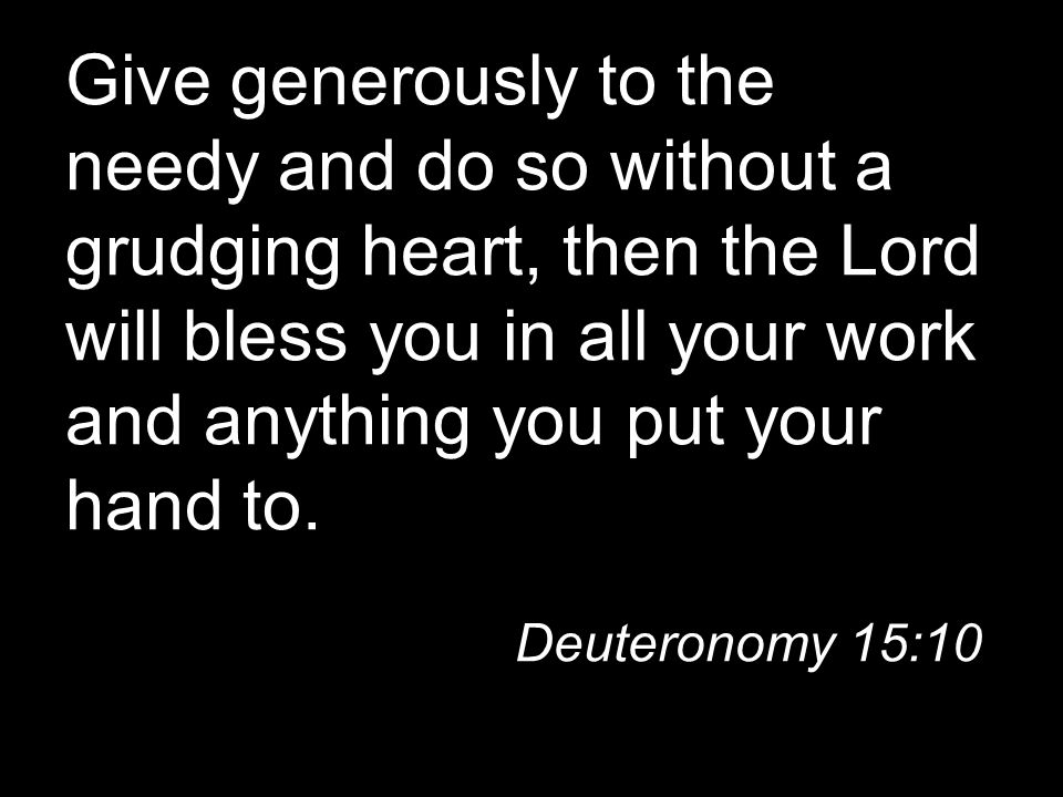 Give generously to the needy and do so without a grudging heart, then the Lord will bless you in all your work and anything you put your hand to.