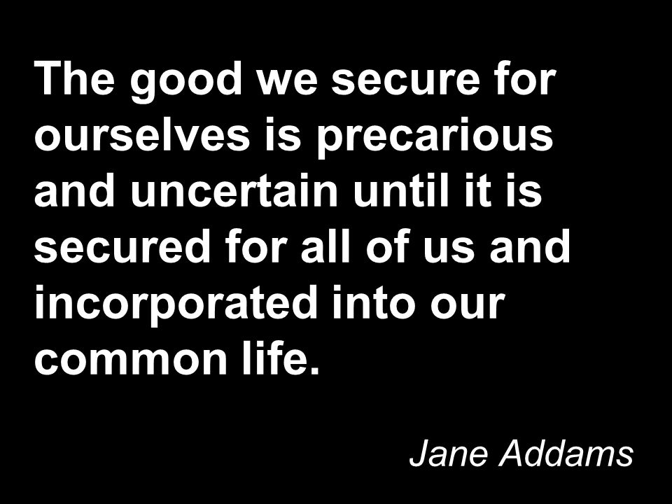 The good we secure for ourselves is precarious and uncertain until it is secured for all of us and incorporated into our common life.