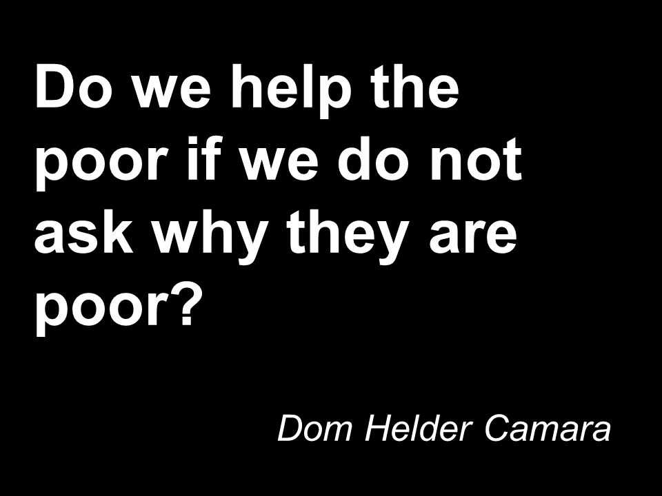 Do we help the poor if we do not ask why they are poor Dom Helder Camara