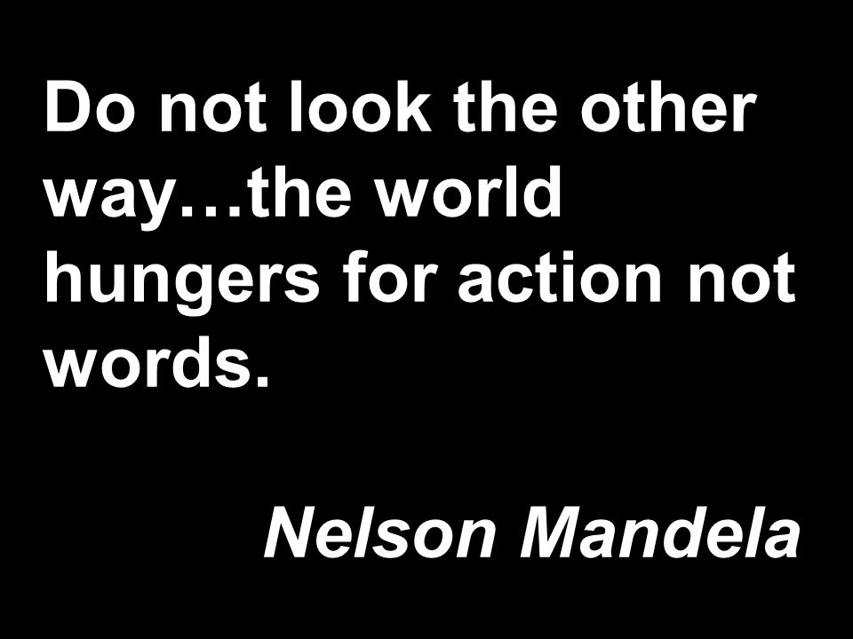 Do not look the other way…the world hungers for action not words. Nelson Mandela