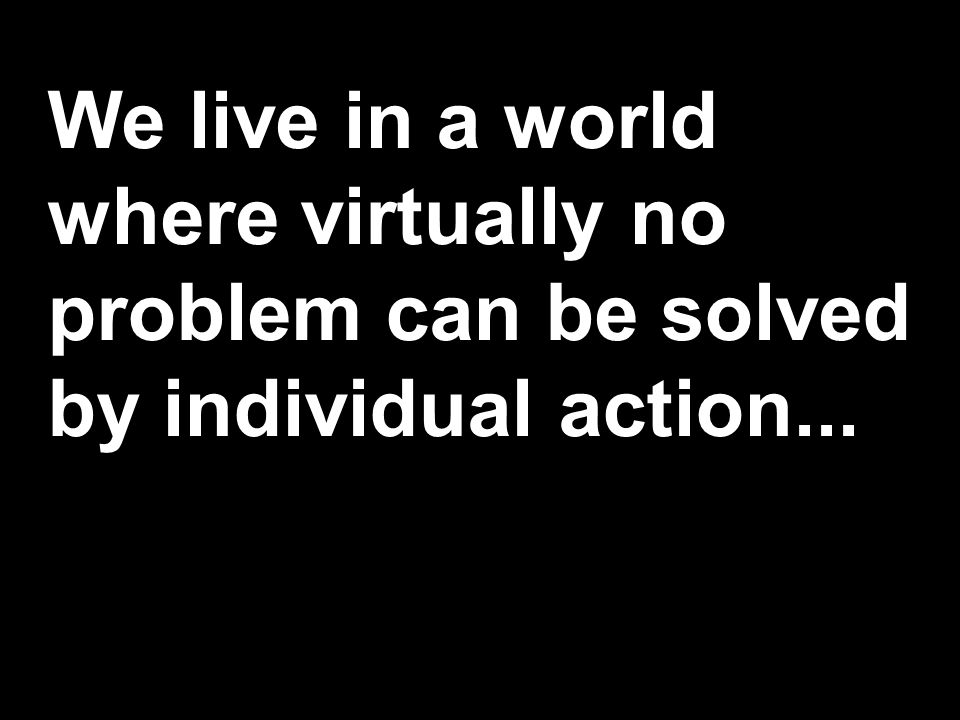 We live in a world where virtually no problem can be solved by individual action...