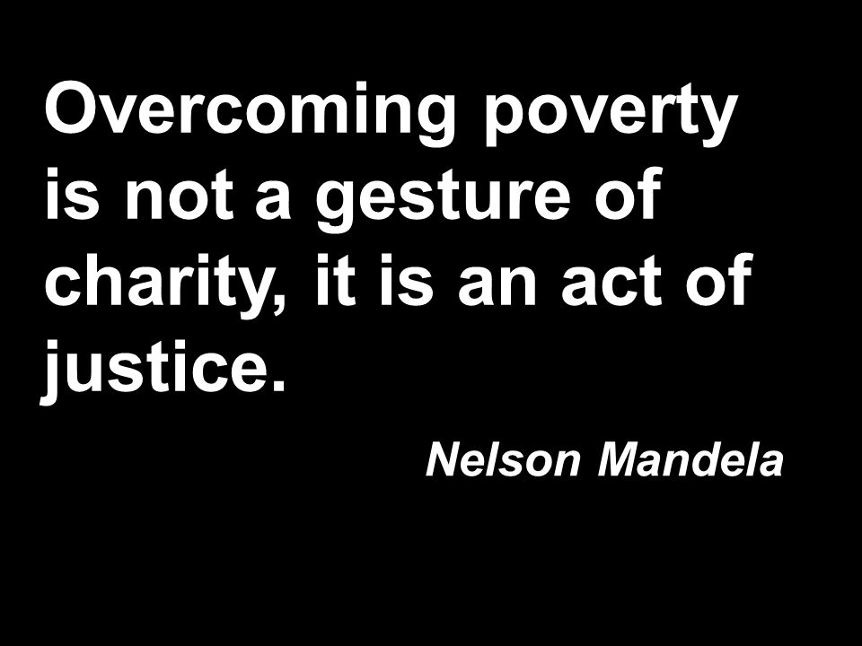 Overcoming poverty is not a gesture of charity, it is an act of justice. Nelson Mandela
