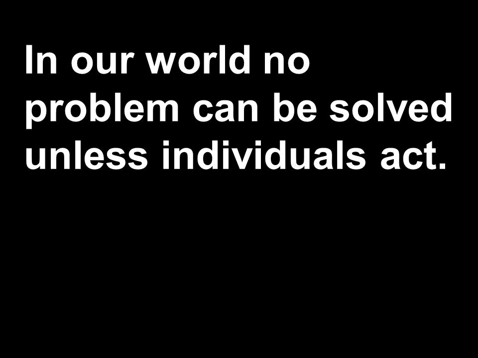 In our world no problem can be solved unless individuals act.