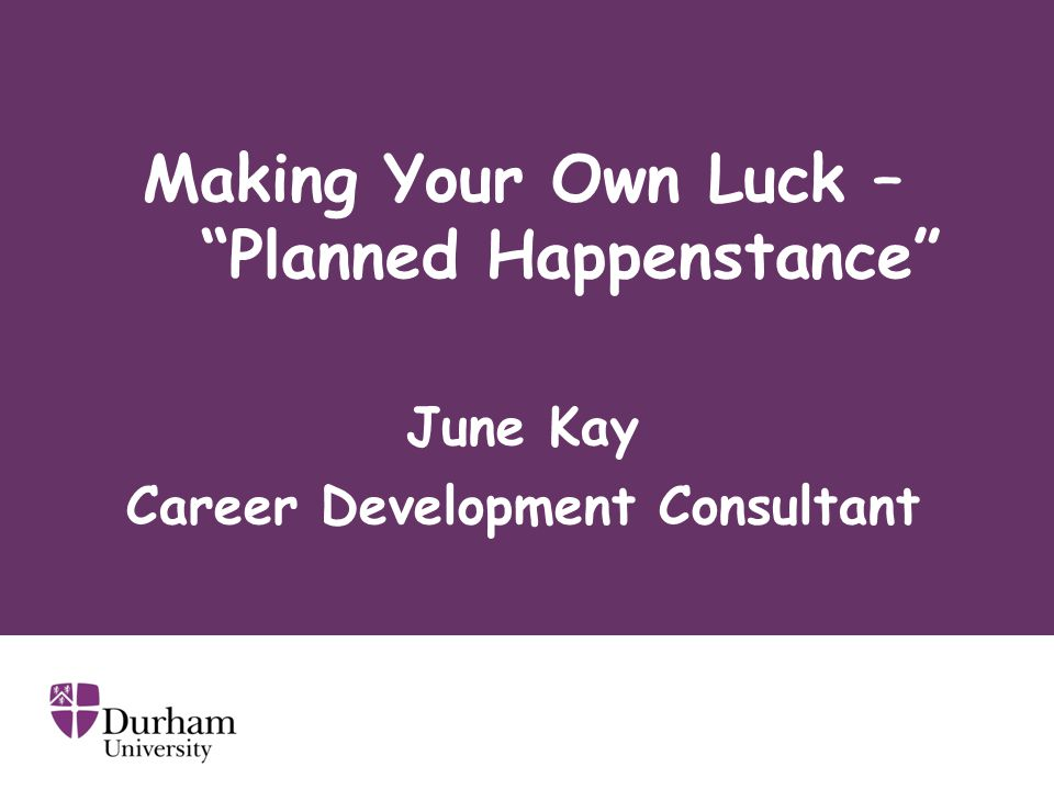 Making Your Own Luck – Planned Happenstance June Kay Career Development Consultant