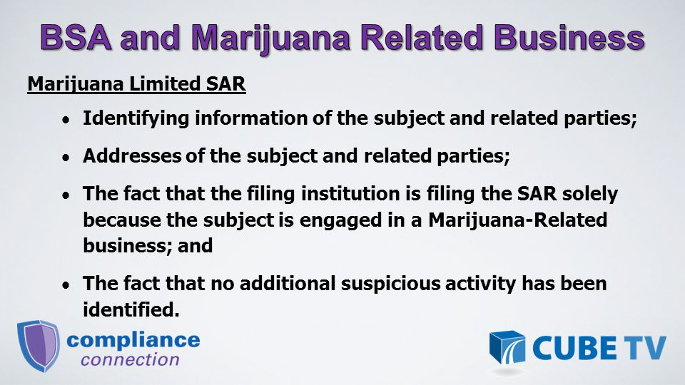 Marijuana Limited SAR  Identifying information of the subject and related parties;  Addresses of the subject and related parties;  The fact that the filing institution is filing the SAR solely because the subject is engaged in a Marijuana-Related business; and  The fact that no additional suspicious activity has been identified.