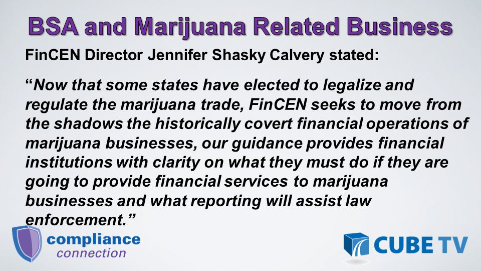 FinCEN Director Jennifer Shasky Calvery stated: Now that some states have elected to legalize and regulate the marijuana trade, FinCEN seeks to move from the shadows the historically covert financial operations of marijuana businesses, our guidance provides financial institutions with clarity on what they must do if they are going to provide financial services to marijuana businesses and what reporting will assist law enforcement.