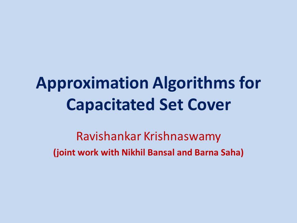 Approximation Algorithms for Capacitated Set Cover Ravishankar Krishnaswamy (joint work with Nikhil Bansal and Barna Saha)