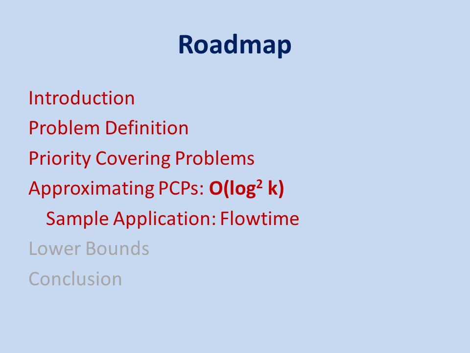 Roadmap Introduction Problem Definition Priority Covering Problems Approximating PCPs: O(log 2 k) Sample Application: Flowtime Lower Bounds Conclusion