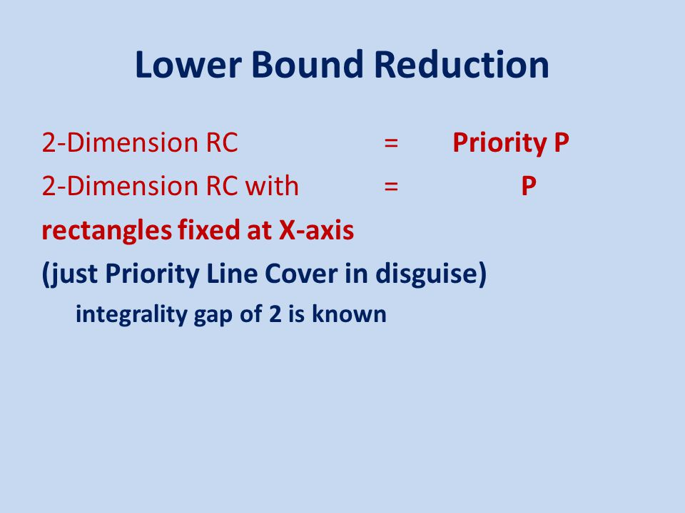 Lower Bound Reduction 2-Dimension RC=Priority P 2-Dimension RC with=P rectangles fixed at X-axis (just Priority Line Cover in disguise) integrality gap of 2 is known