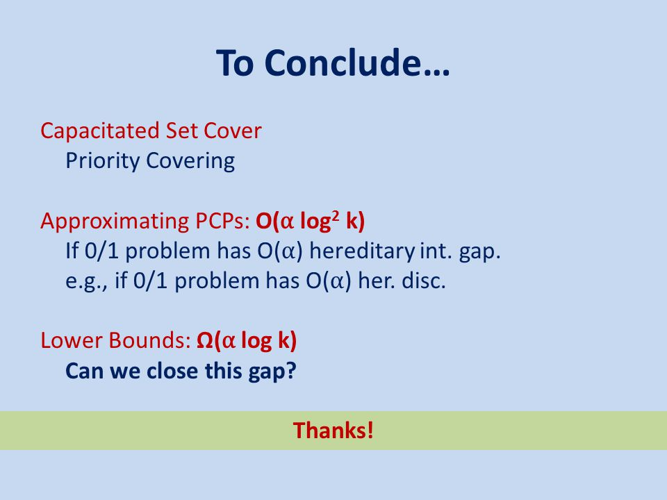 To Conclude… Capacitated Set Cover Priority Covering Approximating PCPs: O( α log 2 k) If 0/1 problem has O( α ) hereditary int. gap. e.g., if 0/1 pro