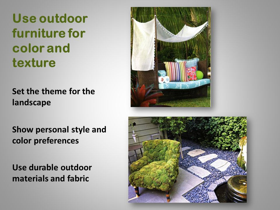 Use outdoor furniture for color and texture Set the theme for the landscape Show personal style and color preferences Use durable outdoor materials and fabric
