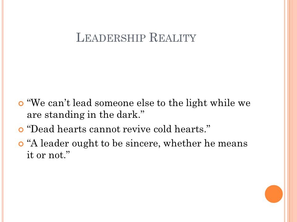 L EADERSHIP R EALITY We can't lead someone else to the light while we are standing in the dark. Dead hearts cannot revive cold hearts. A leader ought to be sincere, whether he means it or not.