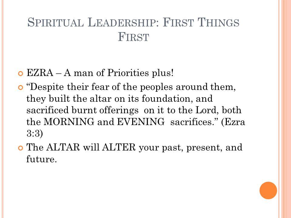 S PIRITUAL L EADERSHIP : F IRST T HINGS F IRST EZRA – A man of Priorities plus.